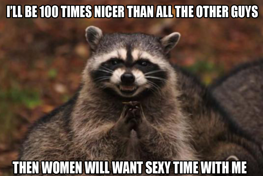 I'll be 100 times nicer than all the other guys...THEN women will like me!