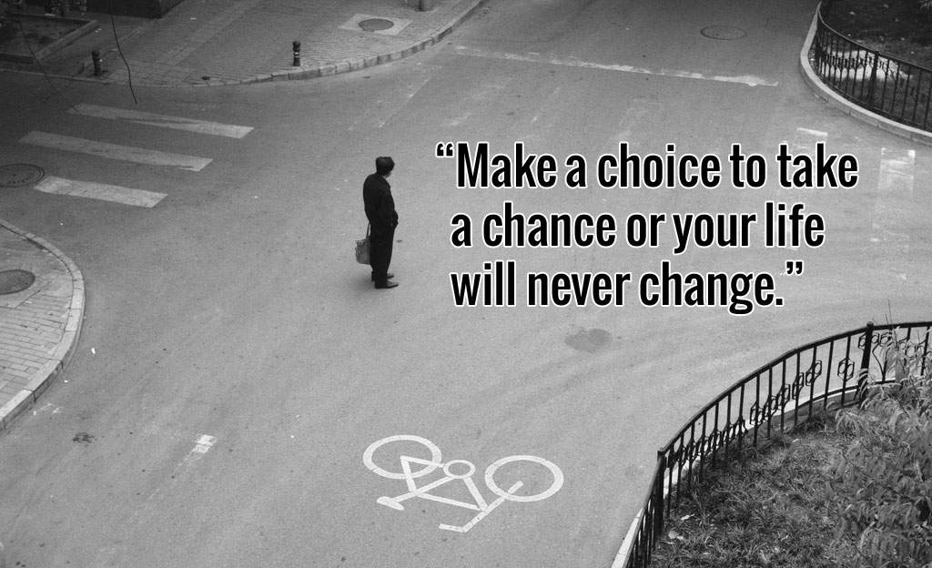 Make a choice to take a chance or your life will never change